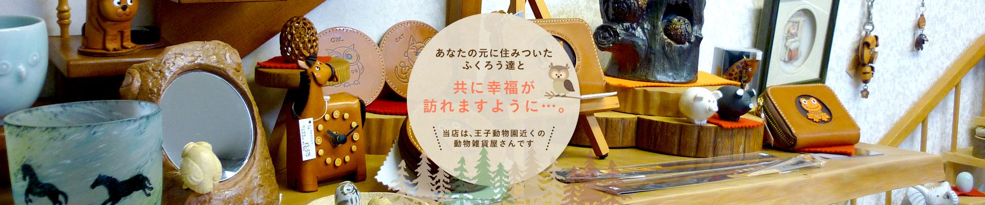 当店は、王子動物園近くの動物雑貨屋さんです! あなたの元に住みついたふくろう達と共に幸福が訪れますように…。